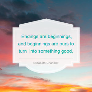 Quote: Endings are beginnings, and beginnings are ours to turn into something good - Elizabeth Chandler